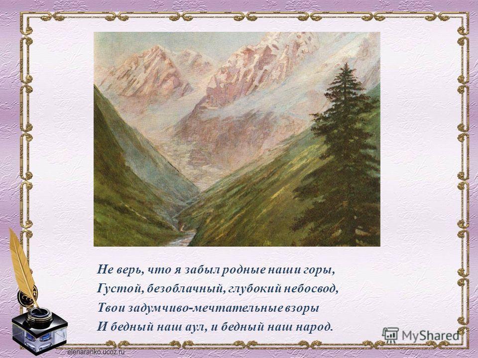 Не верь, что я забыл родные наши горы, Густой, безоблачный, глубокий небосвод, Твои задумчиво-мечтательные взоры И бедный наш аул, и бедный наш народ.