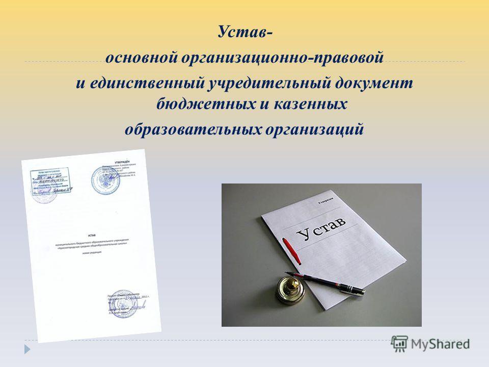 Устав- основной организационно-правовой и единственный учредительный документ бюджетных и казенных образовательных организаций