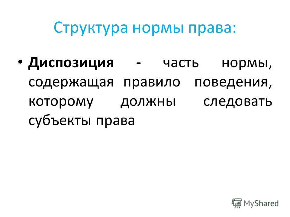Структура нормы права: Диспозиция - часть нормы, содержащая правило поведения, которому должны следовать субъекты права