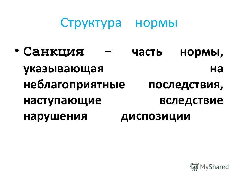 Структура нормы Санкция - часть нормы, указывающая на неблагоприятные последствия, наступающие вследствие нарушения диспозиции