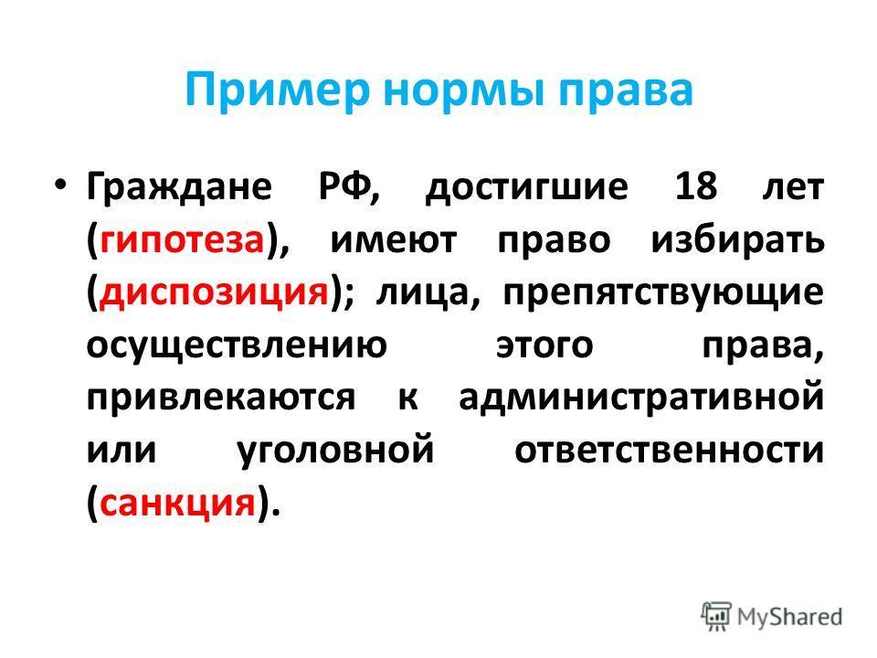 Пример нормы права Граждане РФ, достигшие 18 лет (гипотеза), имеют право избирать (диспозиция); лица, препятствующие осуществлению этого права, привлекаются к административной или уголовной ответственности (санкция).