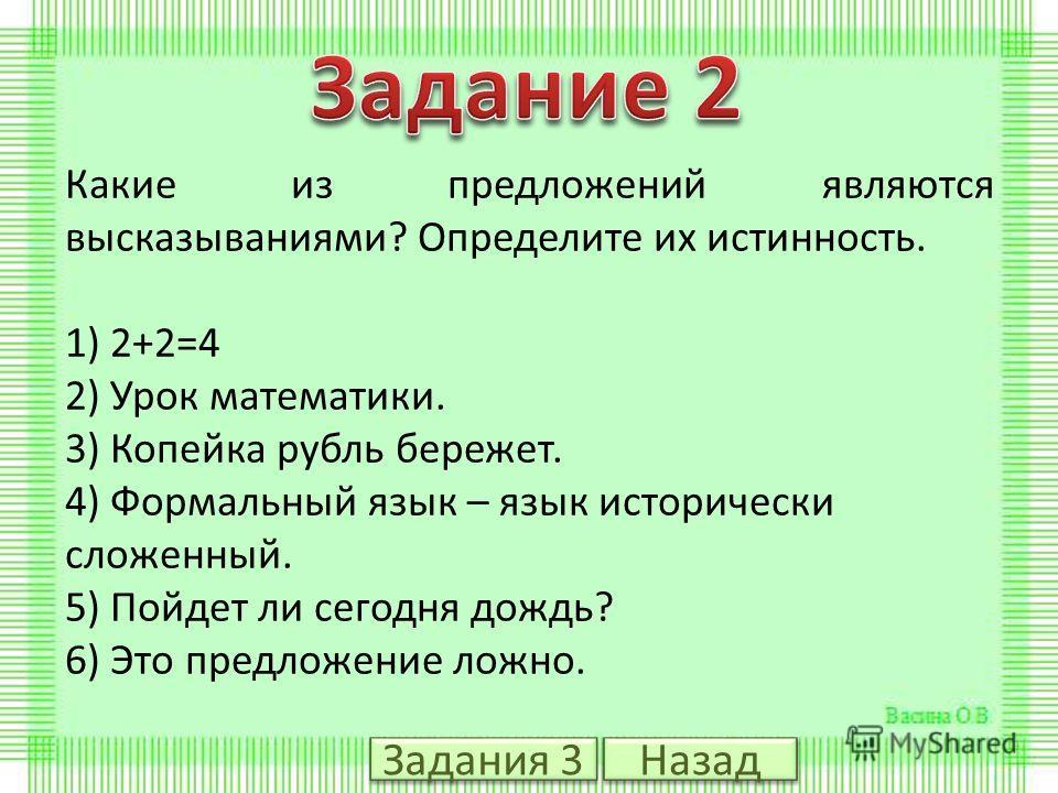Какие из предложений являются высказываниями? Определите их истинность. 1) 2+2=4 2) Урок математики. 3) Копейка рубль бережет. 4) Формальный язык – язык исторически сложенный. 5) Пойдет ли сегодня дождь? 6) Это предложение ложно. Задания 3 Назад