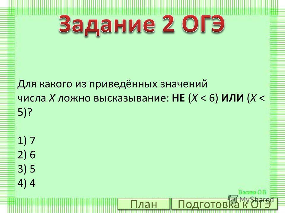 Для какого из приведённых значений числа X ложно высказывание: НЕ (X < 6) ИЛИ (X < 5)? 1) 7 2) 6 3) 5 4) 4 Подготовка к ОГЭ План