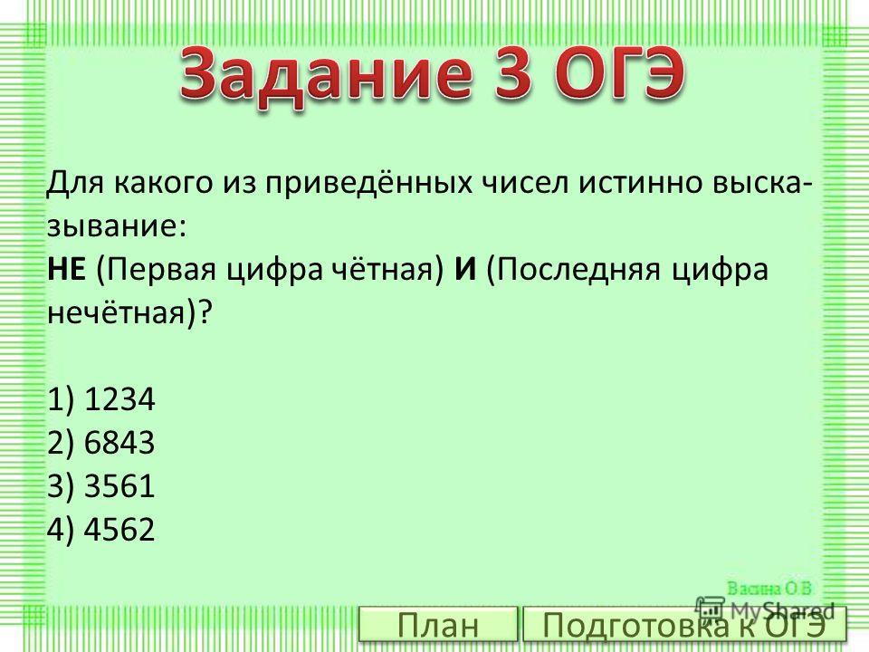 Для какого из приведённых чисел истинно выска зывание: НЕ (Первая цифра чётная) И (Последняя цифра нечётная)? 1) 1234 2) 6843 3) 3561 4) 4562 Подготовка к ОГЭ План