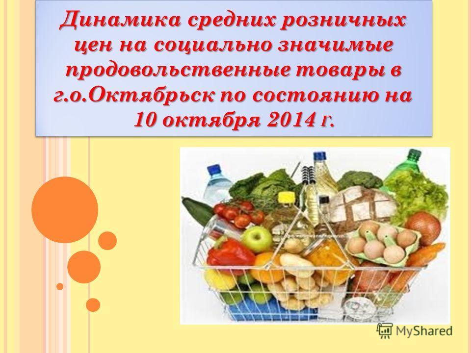 Динамика средних розничных цен на социально значимые продовольственные товары в г.о.Октябрьск по состоянию на 10 октября 2014 Г.