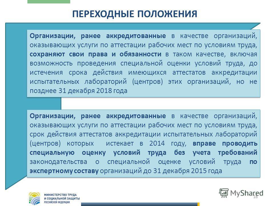 18 ПЕРЕХОДНЫЕ ПОЛОЖЕНИЯ Организации, ранее аккредитованные в качестве организаций, оказывающих услуги по аттестации рабочих мест по условиям труда, сохраняют свои права и обязанности в таком качестве, включая возможность проведения специальной оценки