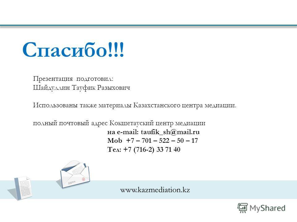 Презентация подготовил: Шайдуллин Тауфик Разыхович Использованы также материалы Казахстанского центра медиации. полный почтовый адрес Кокшетауский центр медиации на e-mail: taufik_sh@mail.ru Mob +7 – 701 – 522 – 50 – 17 Тел: +7 (716-2) 33 71 40