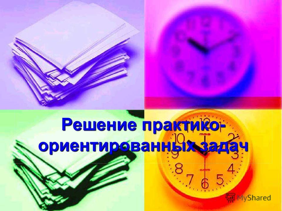 Решение практико- ориентированных задач Решение практико- ориентированных задач