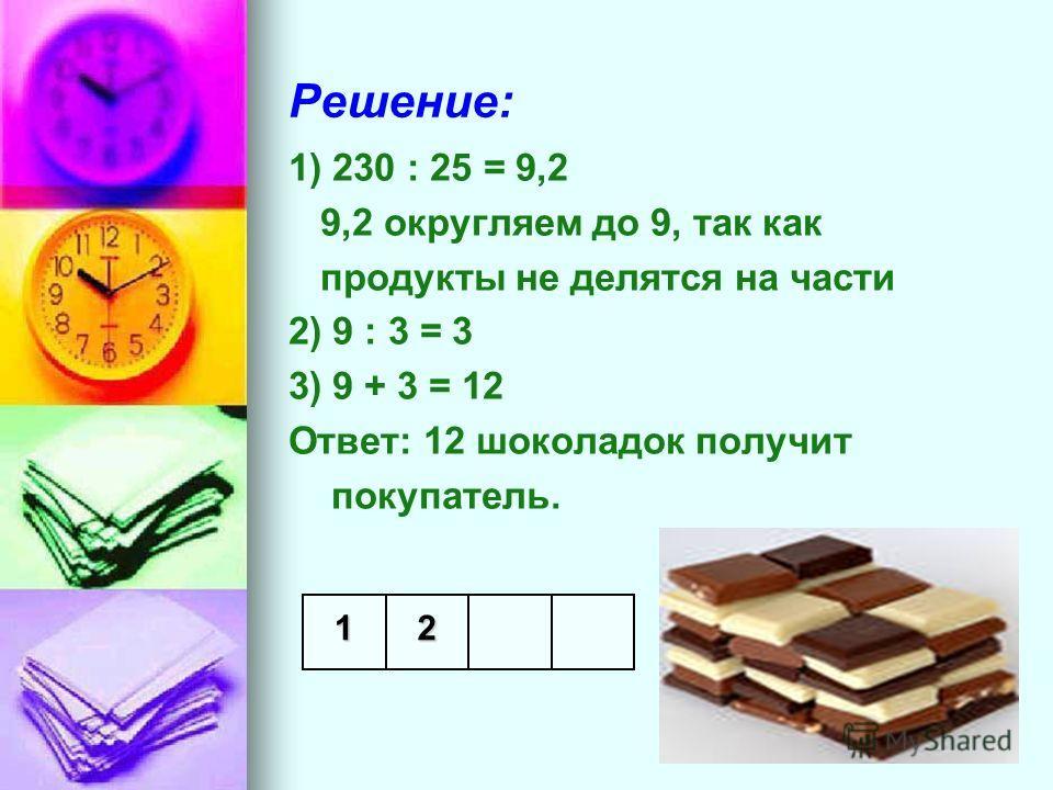 Решение: 1) 230 : 25 = 9,2 9,2 округляем до 9, так как продукты не делятся на части 2) 9 : 3 = 3 3) 9 + 3 = 12 Ответ: 12 шоколадок получит покупатель. 12