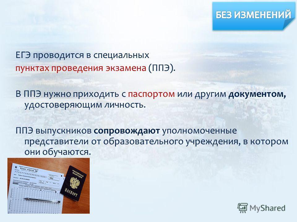 ЕГЭ проводится в специальных пунктах проведения экзамена (ППЭ). В ППЭ нужно приходить с паспортом или другим документом, удостоверяющим личность. ППЭ выпускников сопровождают уполномоченные представители от образовательного учреждения, в котором они