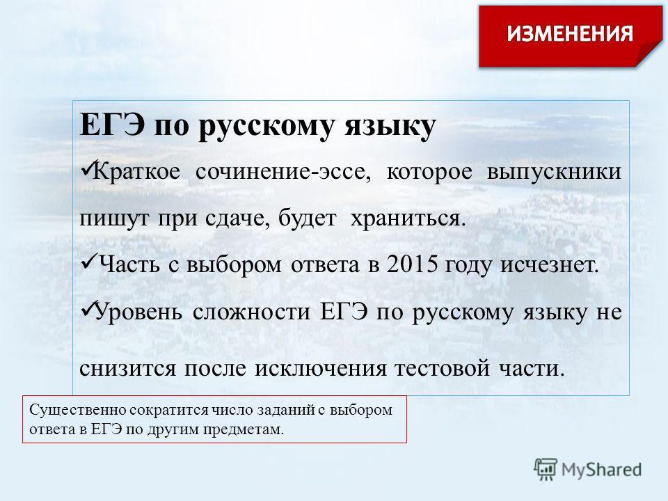 ЕГЭ по русскому языку Краткое сочинение-эссе, которое выпускники пишут при сдаче, будет храниться. Часть с выбором ответа в 2015 году исчезнет. Уровень сложности ЕГЭ по русскому языку не снизится после исключения тестовой части. Существенно сократитс