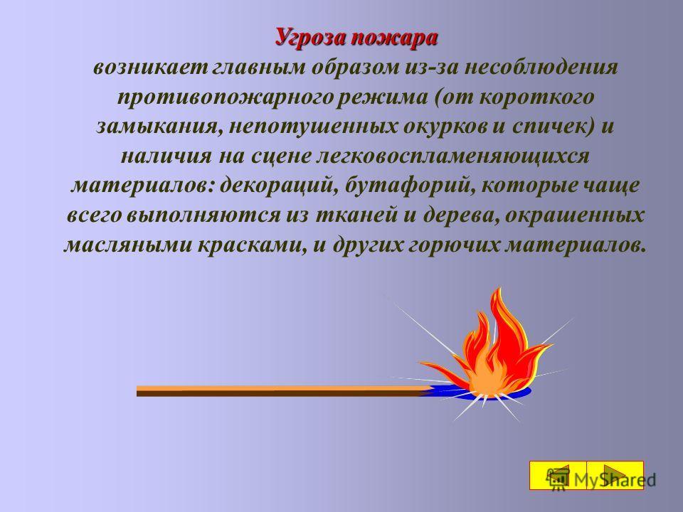 Угроза пожара возникает главным образом из-за несоблюдения противопожарного режима (от короткого замыкания, непотушенных окурков и спичек) и наличия на сцене легковоспламеняющихся материалов: декораций, бутафорий, которые чаще всего выполняются из тк