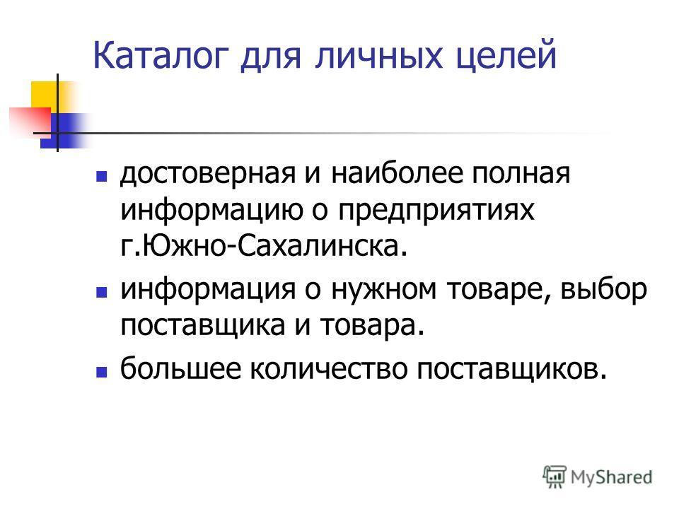 Каталог для личных целей достоверная и наиболее полная информацию о предприятиях г.Южно-Сахалинска. информация о нужном товаре, выбор поставщика и товара. большее количество поставщиков.