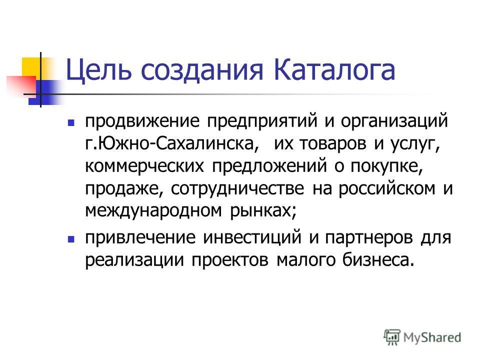 Цель создания Каталога продвижение предприятий и организаций г.Южно-Сахалинска, их товаров и услуг, коммерческих предложений о покупке, продаже, сотрудничестве на российском и международном рынках; привлечение инвестиций и партнеров для реализации пр