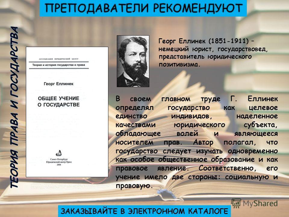 ЗАКАЗЫВАЙТЕ В ЭЛЕКТРОННОМ КАТАЛОГЕ Георг Еллинек (1851-1911) – немецкий юрист, государствовед, представитель юридического позитивизма. В своем главном труде Г. Еллинек определял государство как целевое единство индивидов, наделенное качествами юридич