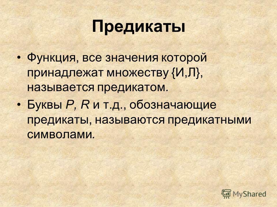 Предикаты Функция, все значения которой принадлежат множеству {И,Л}, называется предикатом. Буквы Р, R и т.д., обозначающие предикаты, называются предикатными символами.
