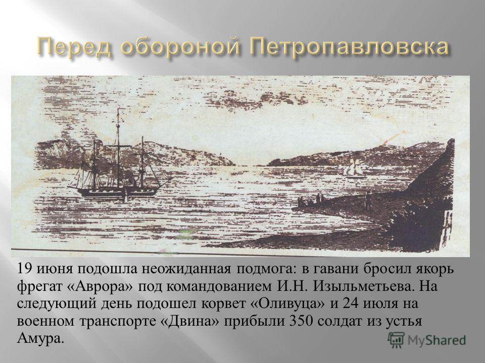 19 июня подошла неожиданная подмога : в гавани бросил якорь фрегат « Аврора » под командованием И. Н. Изыльметьева. На следующий день подошел корвет « Оливуца » и 24 июля на военном транспорте « Двина » прибыли 350 солдат из устья Амура.