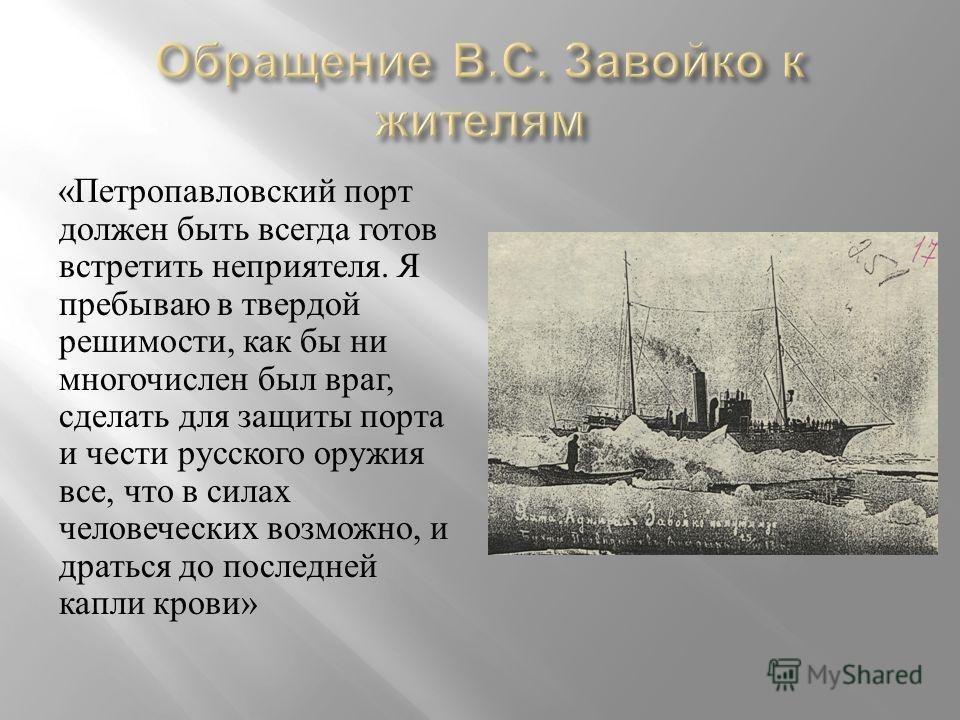 « Петропавловский порт должен быть всегда готов встретить неприятеля. Я пребываю в твердой решимости, как бы ни многочислен был враг, сделать для защиты порта и чести русского оружия все, что в силах человеческих возможно, и драться до последней капл