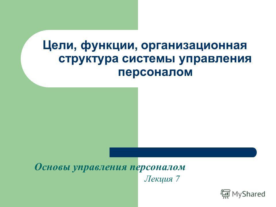 Цели, функции, организационная структура системы управления персоналом Основы управления персоналом Лекция 7
