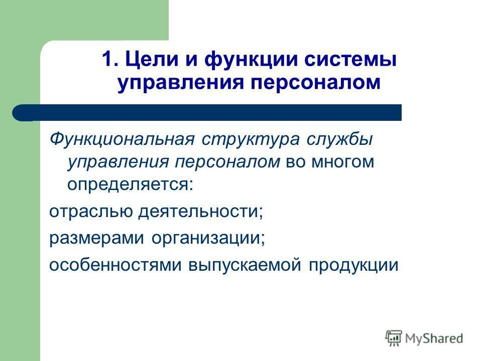 1. Цели и функции системы управления персоналом Функциональная структура службы управления персоналом во многом определяется: отраслью деятельности; размерами организации; особенностями выпускаемой продукции
