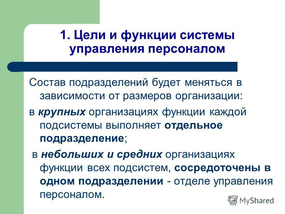 1. Цели и функции системы управления персоналом Состав подразделений будет меняться в зависимости от размеров организации: в крупных организациях функции каждой подсистемы выполняет отдельное подразделение; в небольших и средних организациях функции