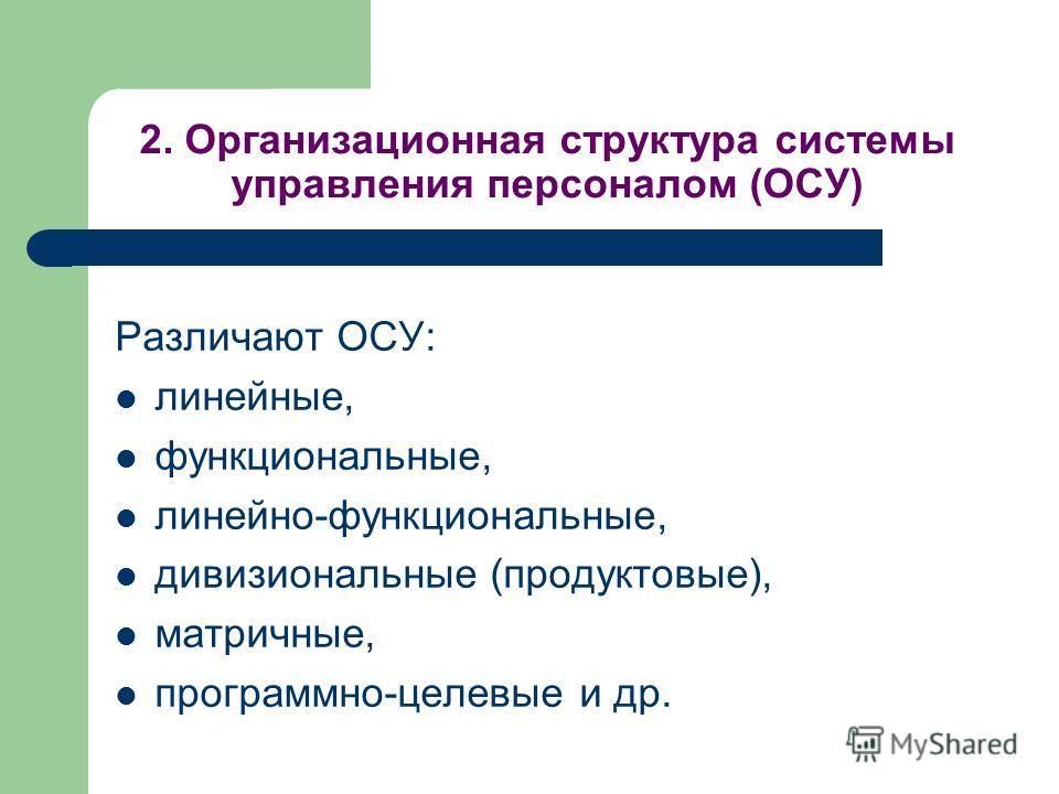 2. Организационная структура системы управления персоналом (ОСУ) Различают ОСУ: линейные, функциональные, линейно-функциональные, дивизиональные (продуктовые), матричные, программно-целевые и др.