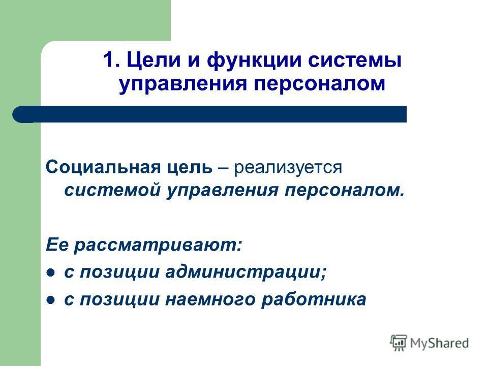 1. Цели и функции системы управления персоналом Социальная цель – реализуется системой управления персоналом. Ее рассматривают: с позиции администрации; с позиции наемного работника