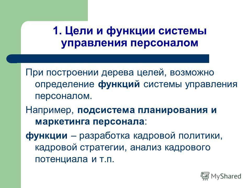 1. Цели и функции системы управления персоналом При построении дерева целей, возможно определение функций системы управления персоналом. Например, подсистема планирования и маркетинга персонала: функции – разработка кадровой политики, кадровой страте