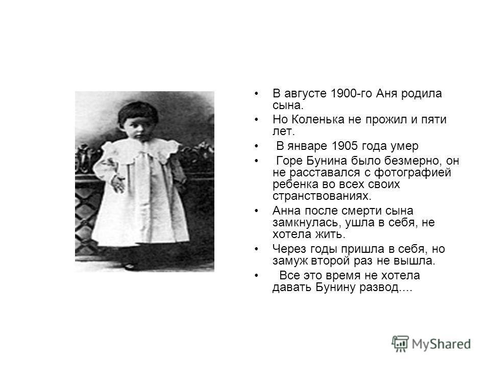 В августе 1900-го Аня родила сына. Но Коленька не прожил и пяти лет. В январе 1905 года умер Горе Бунина было безмерно, он не расставался с фотографией ребенка во всех своих странствованиях. Анна после смерти сына замкнулась, ушла в себя, не хотела ж