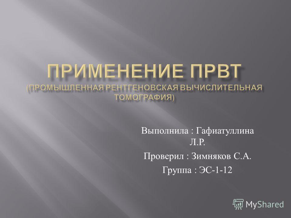 Выполнила : Гафиатуллина Л. Р. Проверил : Зимняков С. А. Группа : ЭС -1-12