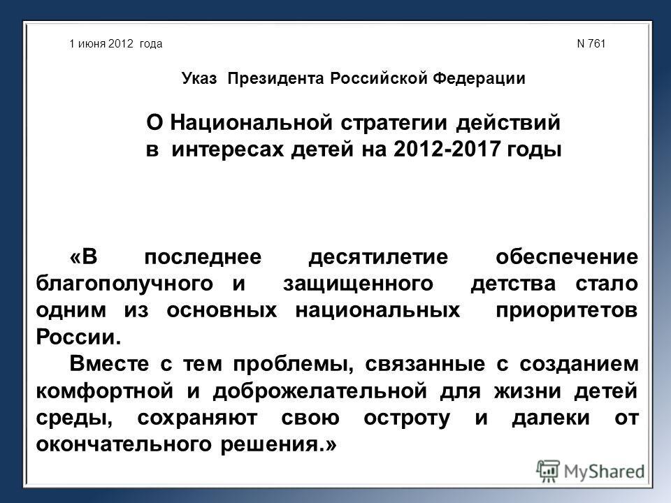 1 июня 2012 года N 761 Указ Президента Российской Федерации О Национальной стратегии действий в интересах детей на 2012-2017 годы «В последнее десятилетие обеспечение благополучного и защищенного детства стало одним из основных национальных приоритет