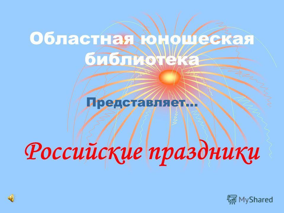 Областная юношеская библиотека Представляет… Российские праздники