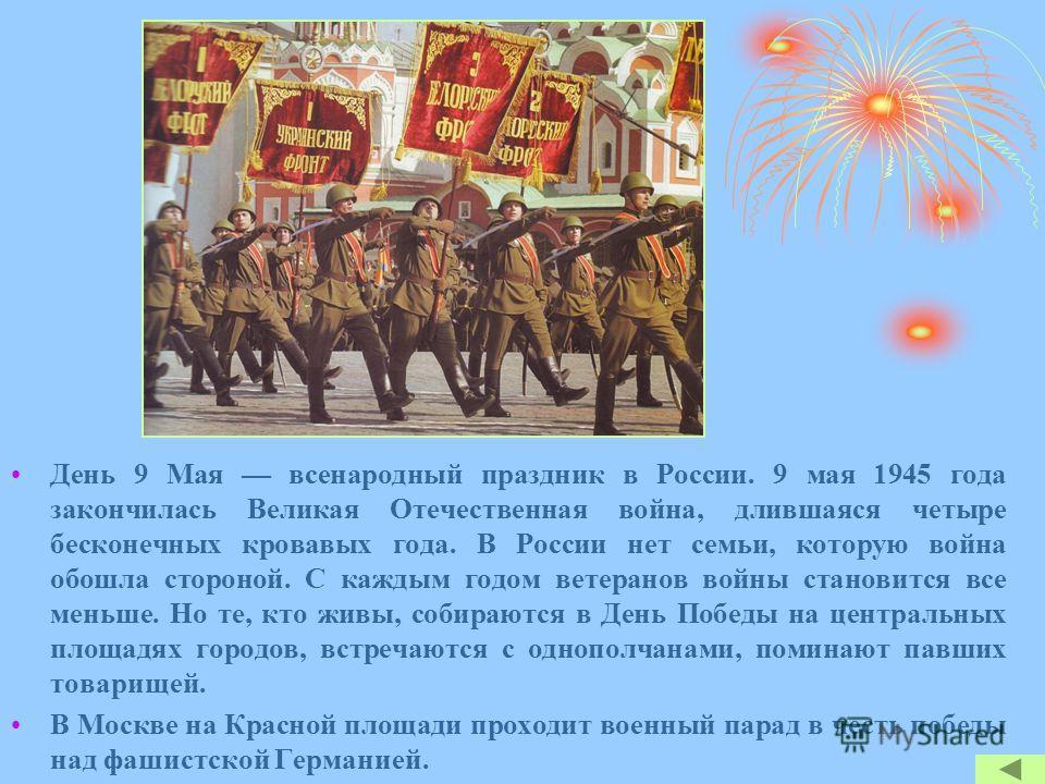 День 9 Мая всенародный праздник в России. 9 мая 1945 года закончилась Великая Отечественная война, длившаяся четыре бесконечных кровавых года. В России нет семьи, которую война обошла стороной. С каждым годом ветеранов войны становится все меньше. Но