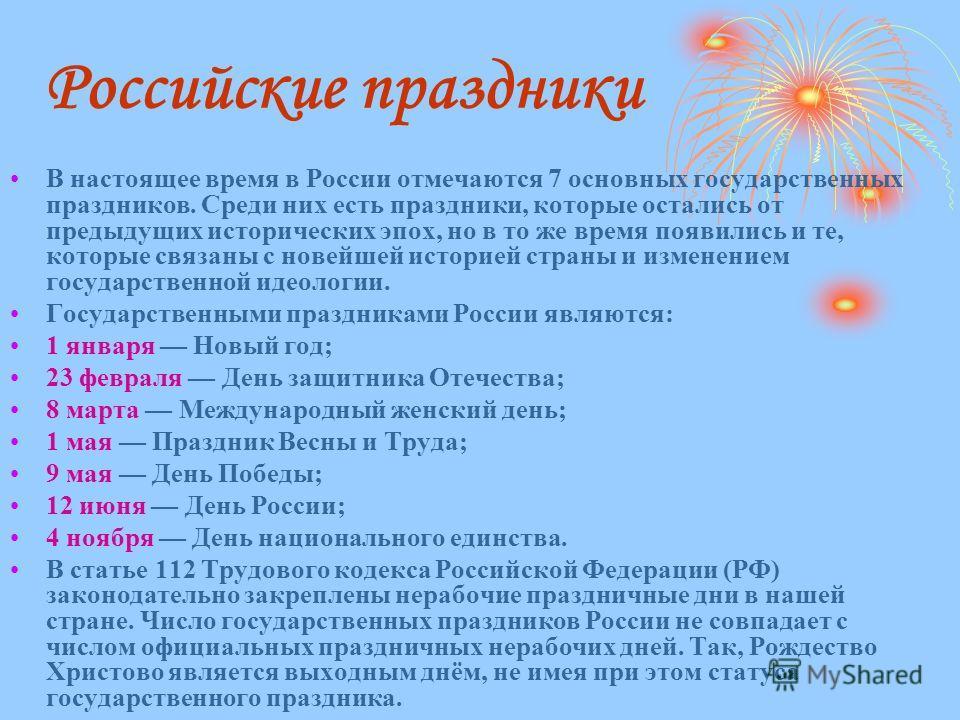 В настоящее время в России отмечаются 7 основных государственных праздников. Среди них есть праздники, которые остались от предыдущих исторических эпох, но в то же время появились и те, которые связаны с новейшей историей страны и изменением государс