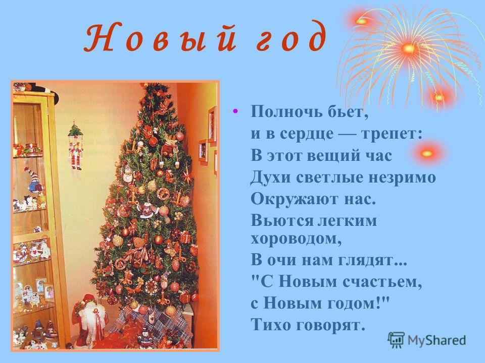 Н о в ы й г о д Полночь бьет, и в сердце трепет: В этот вещий час Духи светлые незримо Окружают нас. Вьются легким хороводом, В очи нам глядят... С Новым счастьем, с Новым годом! Тихо говорят.