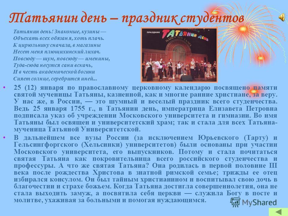 Татьянин день – праздник студентов 25 (12) января по православному церковному календарю посвящено памяти святой мученицы Татьяны, казненной, как и многие ранние христиане, за веру. У нас же, в России, это шумный и веселый праздник всего студенчества.