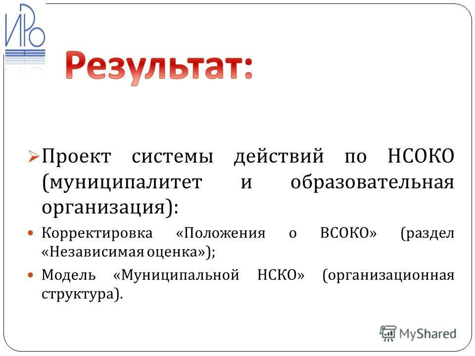 Проект системы действий по НСОКО ( муниципалитет и образовательная организация ): Корректировка « Положения о ВСОКО » ( раздел « Независимая оценка »); Модель « Муниципальной НСКО » ( организационная структура ).