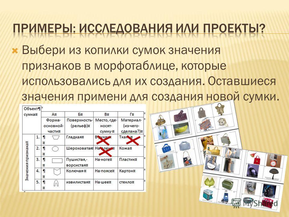 Выбери из копилки сумок значения признаков в морфотаблице, которые использовались для их создания. Оставшиеся значения примени для создания новой сумки.