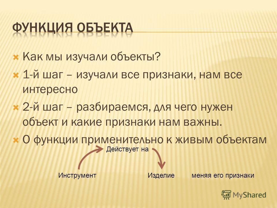 Как мы изучали объекты? 1-й шаг – изучали все признаки, нам все интересно 2-й шаг – разбираемся, для чего нужен объект и какие признаки нам важны. О функции применительно к живым объектам Инструмент Изделие Действует на меняя его признаки