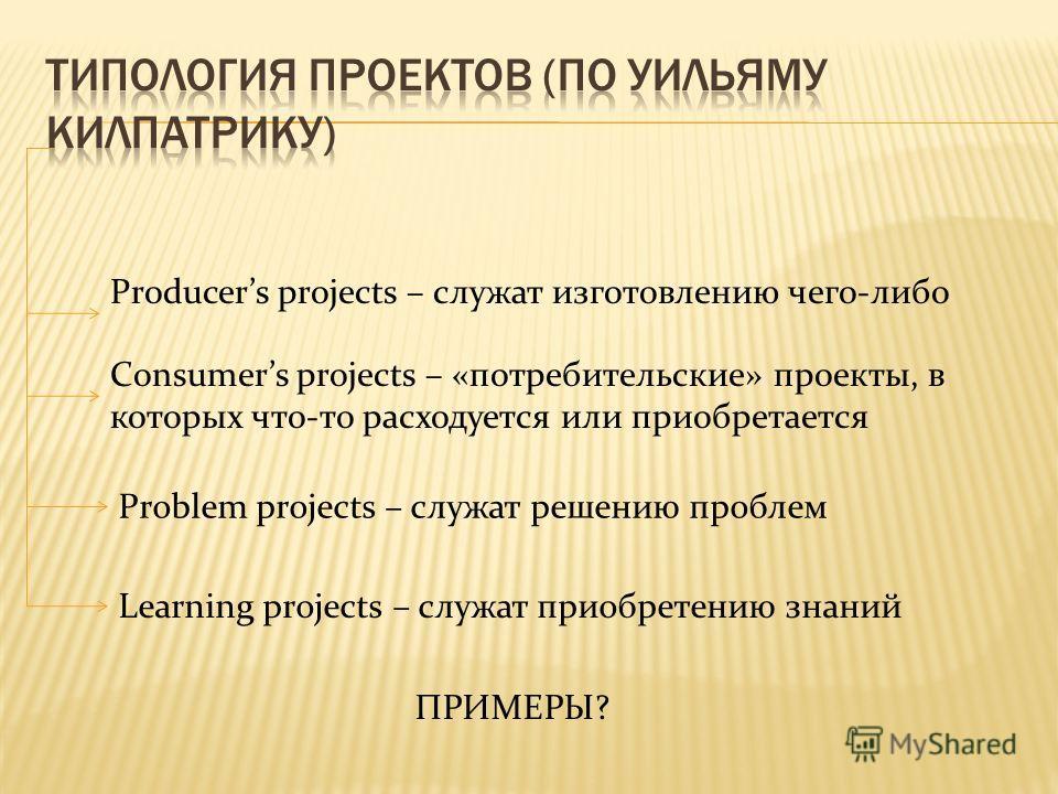 Producers projects – служат изготовлению чего-либо Consumers projects – «потребительские» проекты, в которых что-то расходуется или приобретается Problem projects – служат решению проблем Learning projects – служат приобретению знаний ПРИМЕРЫ?