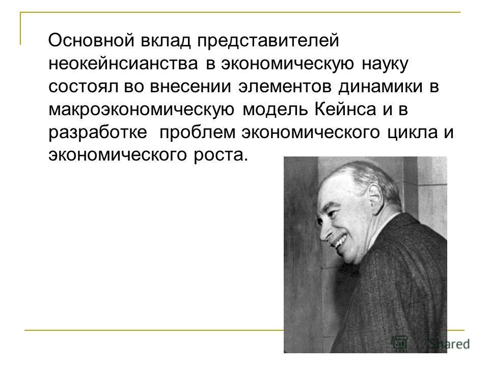 Основной вклад представителей неокейнсианства в экономическую науку состоял во внесении элементов динамики в макроэкономическую модель Кейнса и в разработке проблем экономического цикла и экономического роста.