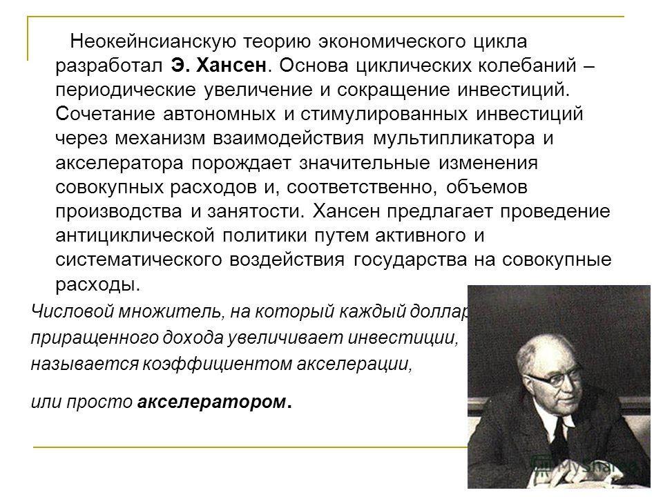 Неокейнсианскую теорию экономического цикла разработал Э. Хансен. Основа циклических колебаний – периодические увеличение и сокращение инвестиций. Сочетание автономных и стимулированных инвестиций через механизм взаимодействия мультипликатора и аксел