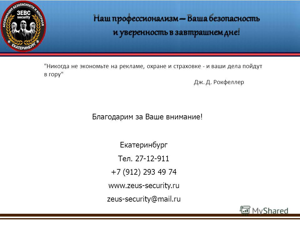 Благодарим за Ваше внимание! Екатеринбург Тел. 27-12-911 +7 (912) 293 49 74 www.zeus-security.ru zeus-security@mail.ru Никогда не экономьте на рекламе, охране и страховке - и ваши дела пойдут в гору Дж. Д. Рокфеллер