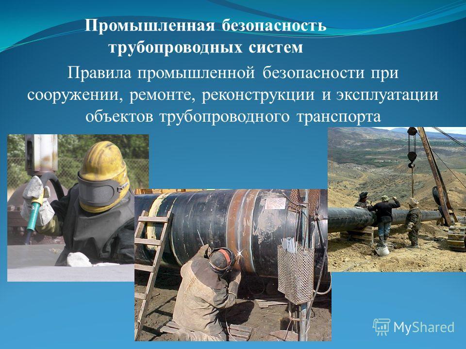 Промышленная безопасность трубопроводных систем Правила промышленной безопасности при сооружении, ремонте, реконструкции и эксплуатации объектов трубопроводного транспорта