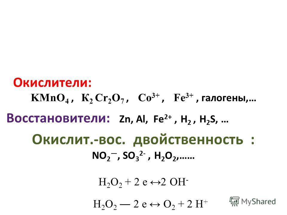 Восстановители: Zn, Al, Fe 2+, Н 2, H 2 S, … Окислит.-вос. двойственность : NO 2, SO 3 2-, Н 2 О 2,…… H 2 O 2 + 2 e 2 OH - H 2 O 2 2 e O 2 + 2 H + Окислители: KMnO 4, К 2 Cr 2 O 7, Со 3+, Fe 3+, галогены,…