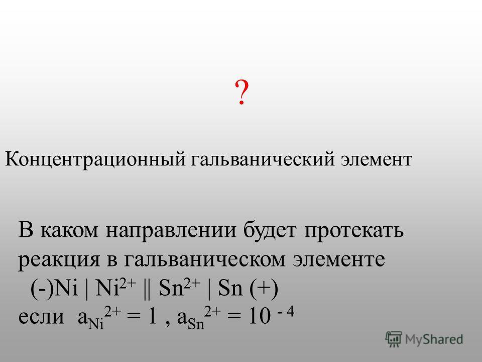 В каком направлении будет протекать реакция в гальваническом элементе (-)Ni | Ni 2+ || Sn 2+ | Sn (+) если a Ni 2+ = 1, a Sn 2+ = 10 - 4 Концентрационный гальванический элемент ?