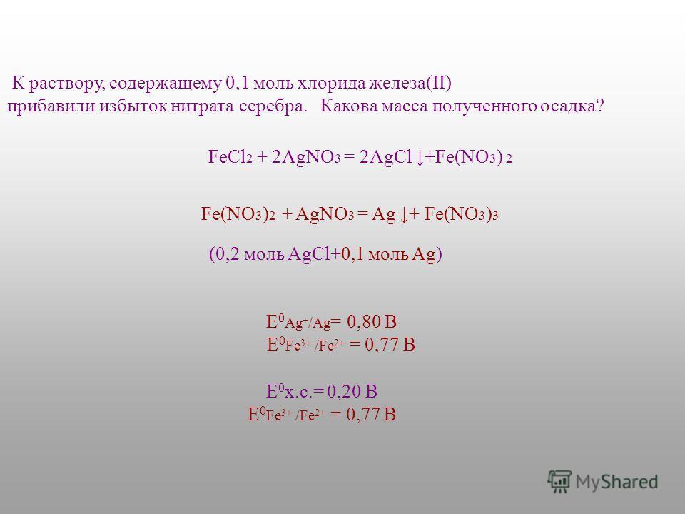 К раствору, содержащему 0,1 моль хлорида железа(II) прибавили избыток нитрата серебра. Какова масса полученного осадка? Fe(NO 3 ) 2 + AgNO 3 = Ag + Fe(NO 3 ) 3 E 0 Ag + /Ag = 0,80 В E 0 Fe 3+ /Fe 2+ = 0,77 В (0,2 моль AgCl+0,1 моль Ag) E 0 х.с.= 0,20