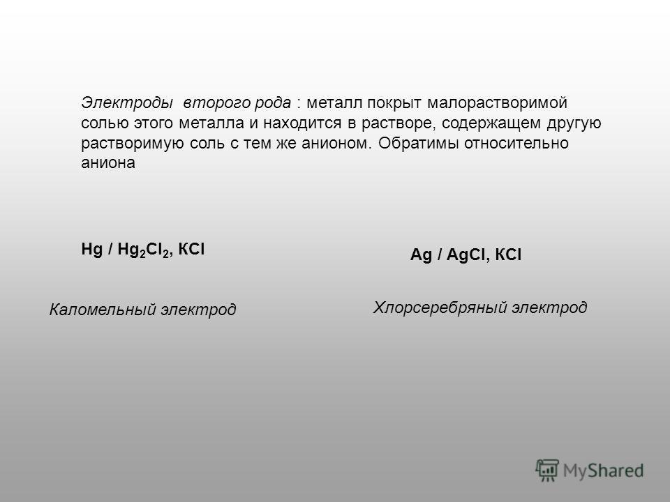 Электроды второго рода : металл покрыт малорастворимой солью этого металла и находится в растворе, содержащем другую растворимую соль с тем же анионом. Обратимы относительно аниона Каломельный электрод Хлорсеребряный электрод Нg / Нg 2 Сl 2, КСl Аg /