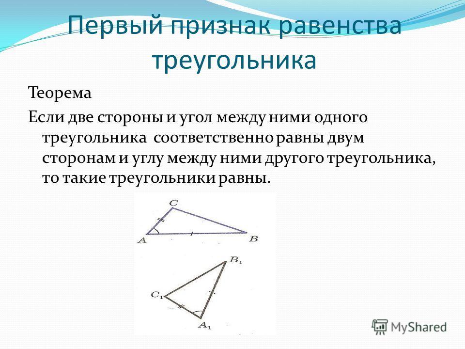 Первый признак равенства треугольника Теорема Если две стороны и угол между ними одного треугольника соответственно равны двум сторонам и углу между ними другого треугольника, то такие треугольники равны.