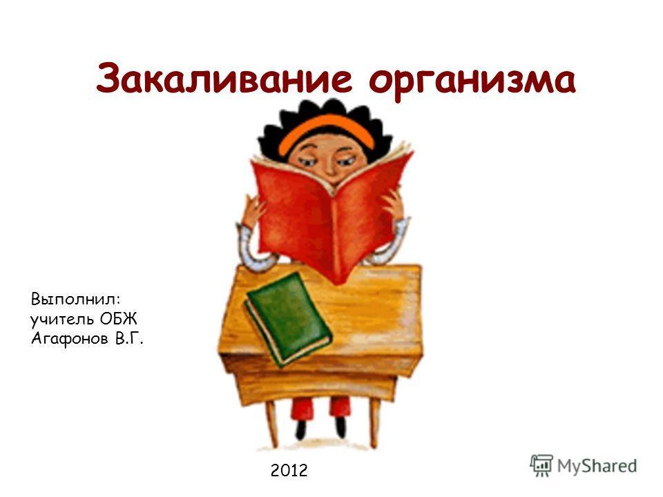 Закаливание организма Выполнил: учитель ОБЖ Агафонов В.Г. 2012